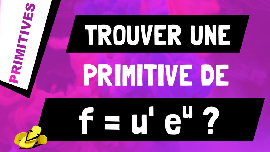 Comment trouver une primitive d'un produit de fonctions de la forme u'*e^u ?