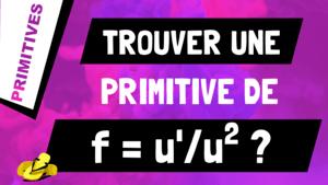 Comment trouver une primitive d'un quotient de fonctions de la forme u'/u^2 ?