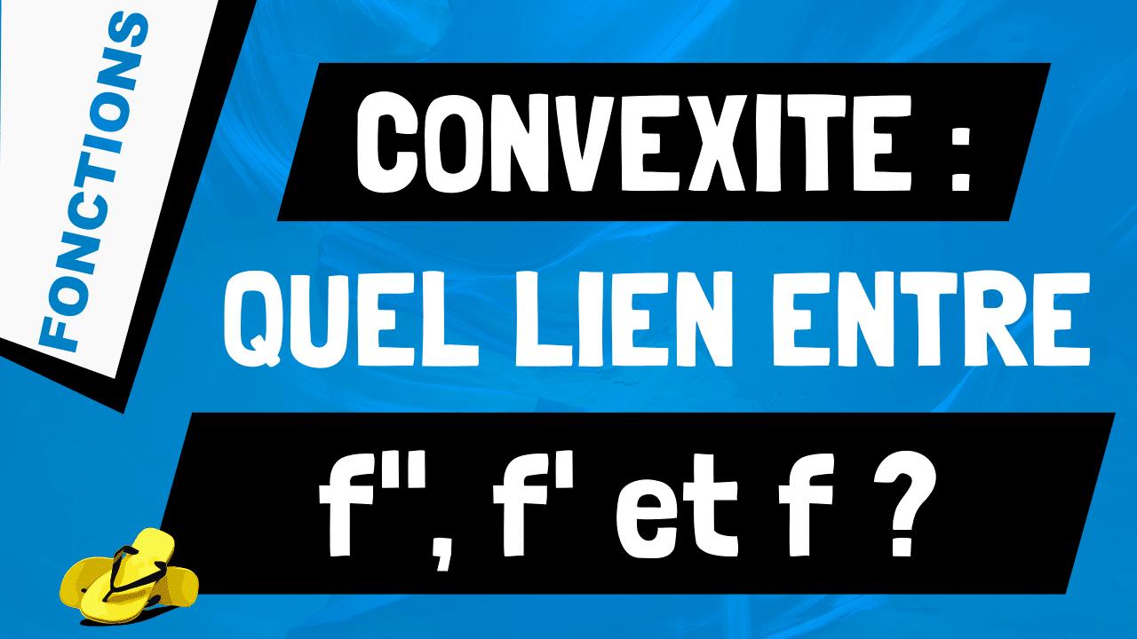 Quel est lien entre convexité f sens variation f' et signe de f''