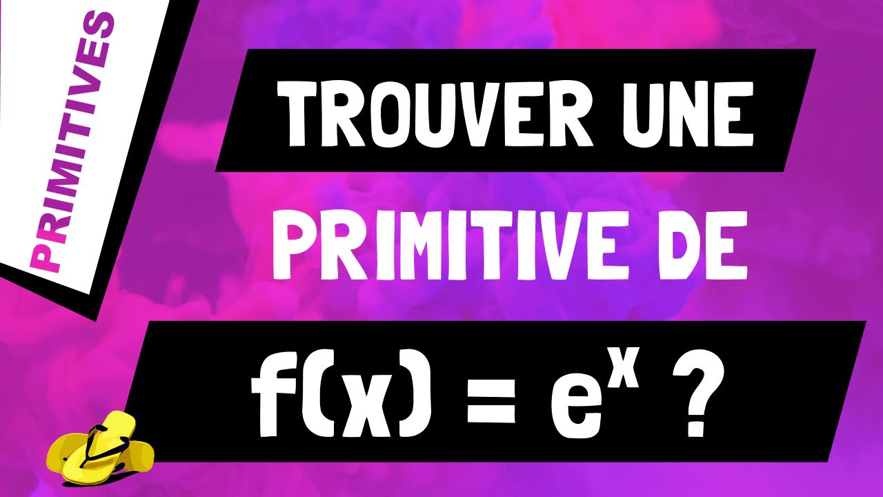 Comment trouver une primitive de exponentielle x (ou e^x) ?