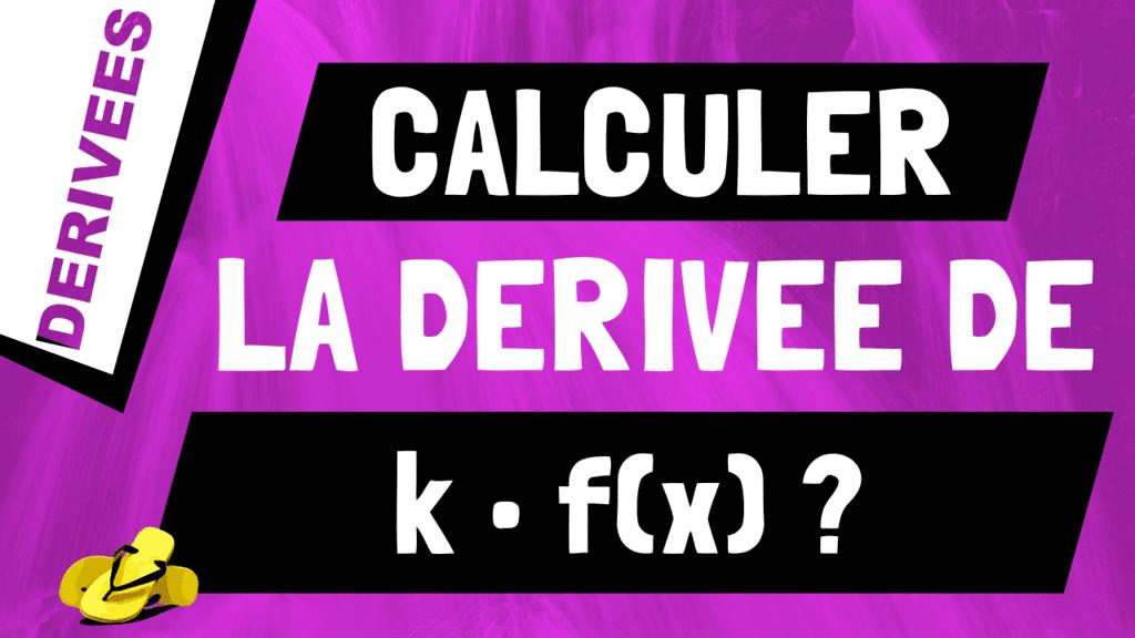 Comment calculer la dérivée de k*f(x) ?