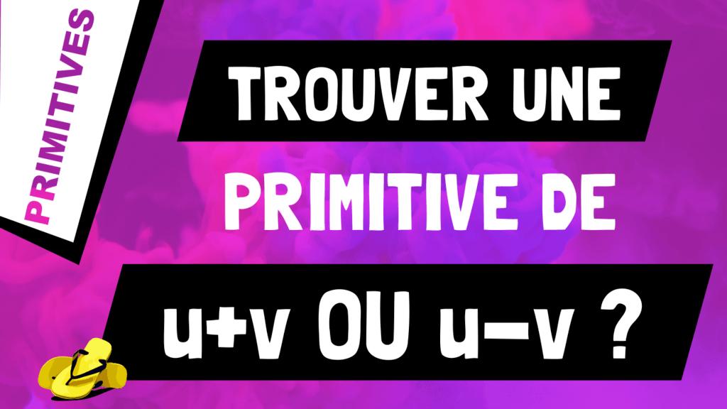 Comment trouver une primitive d'une somme ou soustraction de fonctions ? (u+v ou u-v)